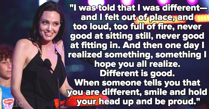 """5 Powerful Quotes Prove Angelina Jolie Is a Feminist Genius. When Jolie received the Nickelodeon Kid's Choice Award in 2015, she took the opportunity not to reflect on her own accomplishments, but encourage others.  """"I was told that I was different — and I felt out of place, and too loud, too full of fire, never good at sitting still, never good at fitting in,"""" Jolie recalled in her acceptance speech. """"And then one day I realized something, something I hope you all realize. Different is…"""