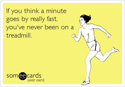 If you think a minute goes by really fast, you've never been on a treadmill.
