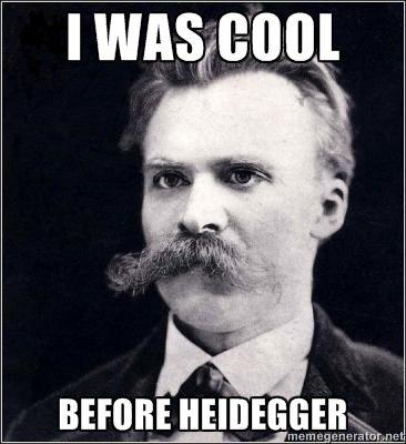 Nietzsche was cool before Heidegger,