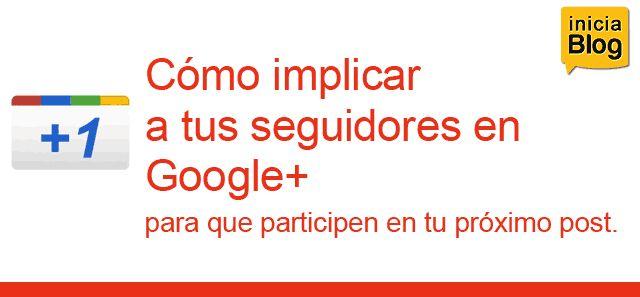 �C�mo implicar a tus seguidores en Google , para que participen en tu pr�ximo post?