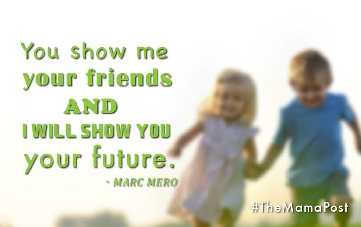 You show me your friends and I will show you your future. – Marc Mero