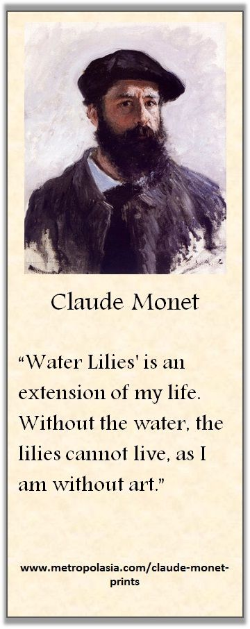 """""""Water Lilies is an extension of my life. Without the water, the lilies cannot live, as I am without art."""" (Claude Monet)"""