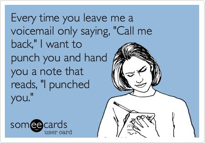 Every time you leave me a voicemail only saying, 'Call me back,' I want to punch you and hand you a note that reads, 'I punched you.'