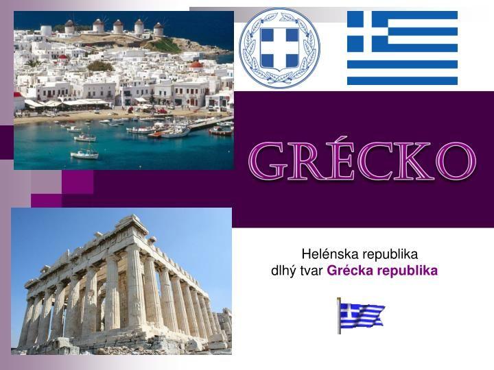 Grécko.          Helénska republika   dlhý tvar  Grécka republika.  Poloha.  Grécko leží v južnej časti Balkánskeho polostrova
