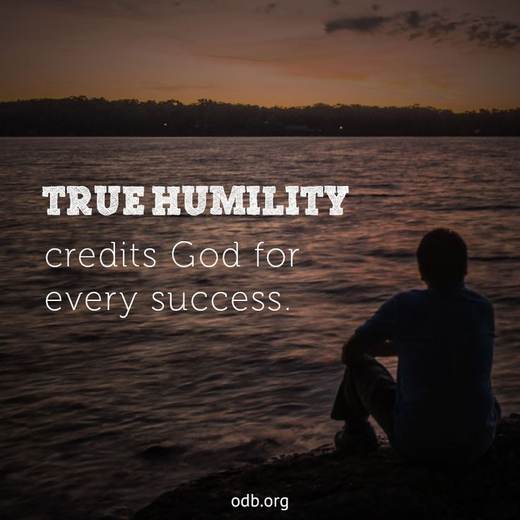 True Humility Credits God For Every Success. ~ When life is going well we too need to beware of self-deception. Pride will take us where we do not want to go. Only humility will keep us where we ought to be—grateful to God and dependent on His strength ~ Lord, we don't dare trust in our own strength to do our tasks today. You are the Giver of our talents and opportunities. Help us use them not for our own advancement, but to help others ~ Deceptive Currents|ODB-6-9-15