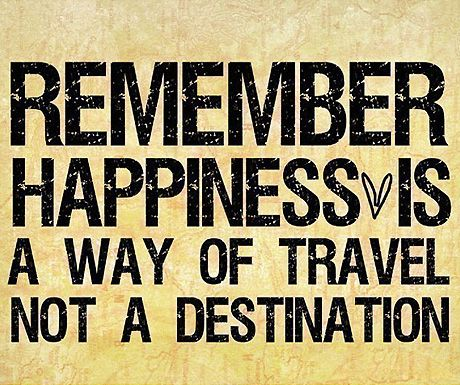 """Remember happiness is a way of travel not a destination."" Roy Goodman"
