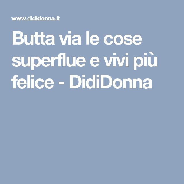 Butta via le cose superflue e vivi più felice - DidiDonna