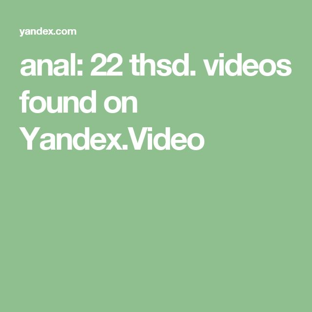 anal: 22 thsd. videos found on Yandex.Video