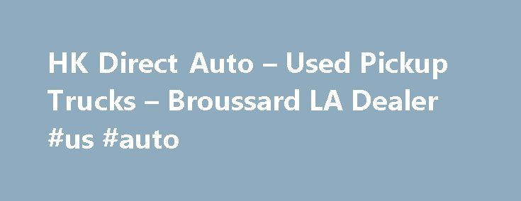 HK Direct Auto – Used Pickup Trucks – Broussard LA Dealer #us #auto http://auto.remmont.com/hk-direct-auto-used-pickup-trucks-broussard-la-dealer-us-auto/  #auto direct # HK Direct Auto – Broussard LA, 70518 HK Direct Auto – Used Pickup Trucks, Luxury Cars For Sale Used Pickups For Sale, Exotic Cars Lot Serving Broussard, Lake Charles, Baton Rouge At HK Direct Auto we strive to achieve one goal, customer satisfaction. We do this by providing terrific Used Pickups For [...]Read More...The…