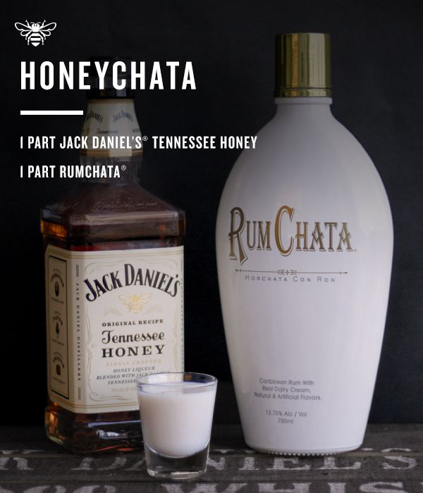 HoneyChata: - 1 part Jack Daniel's Tennessee Honey - 1 part RumChata