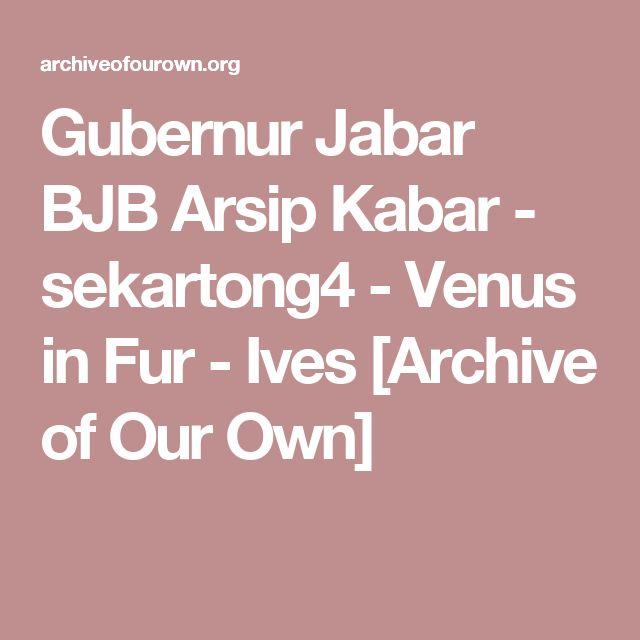 Gubernur Jabar BJB Arsip Kabar - sekartong4 - Venus in Fur - Ives [Archive of Our Own]