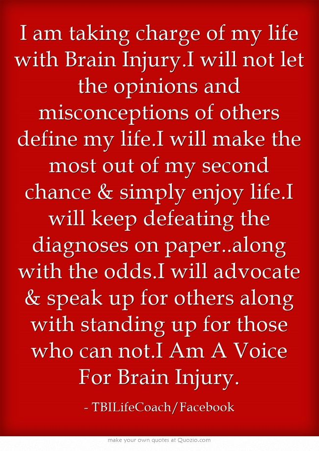 I am taking charge of my life with Brain Injury.I will not let the opinions and misconceptions of others define my life.I will make the most out of my second chance & simply enjoy life.I will keep defeating the diagnoses on paper..along with the odds.I will advocate & speak up for others along with standing up for those who can not.I Am A Voice For Brain Injury.