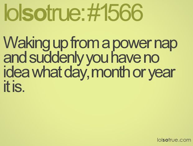 Waking up from a power nap and suddenly you have no idea what day, month or year it is.Start Running, Boys, Ahh, 1566, So True, Yess, True Stories, Yeah Pretty, Power Naps