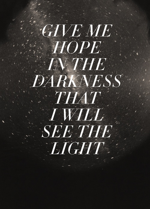 Give me hope in the darkness that I will see the light