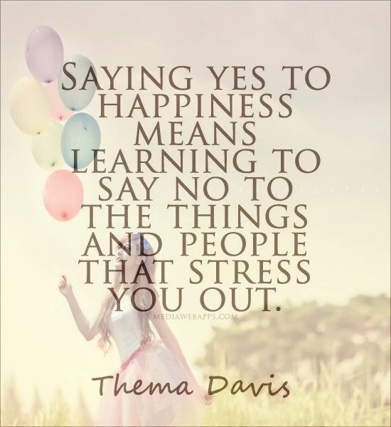 """""""Saying yes to happiness means learning to say NO to the things and people that stress you out."""" -Thema Pavis"""