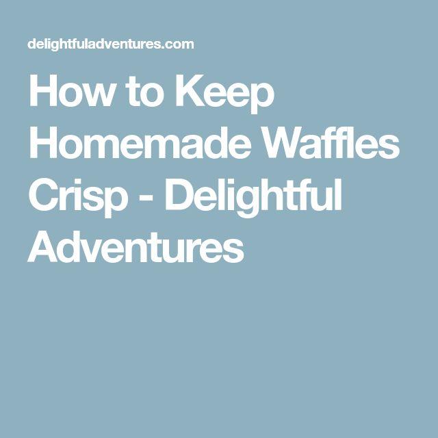 How to Keep Homemade Waffles Crisp - Delightful Adventures