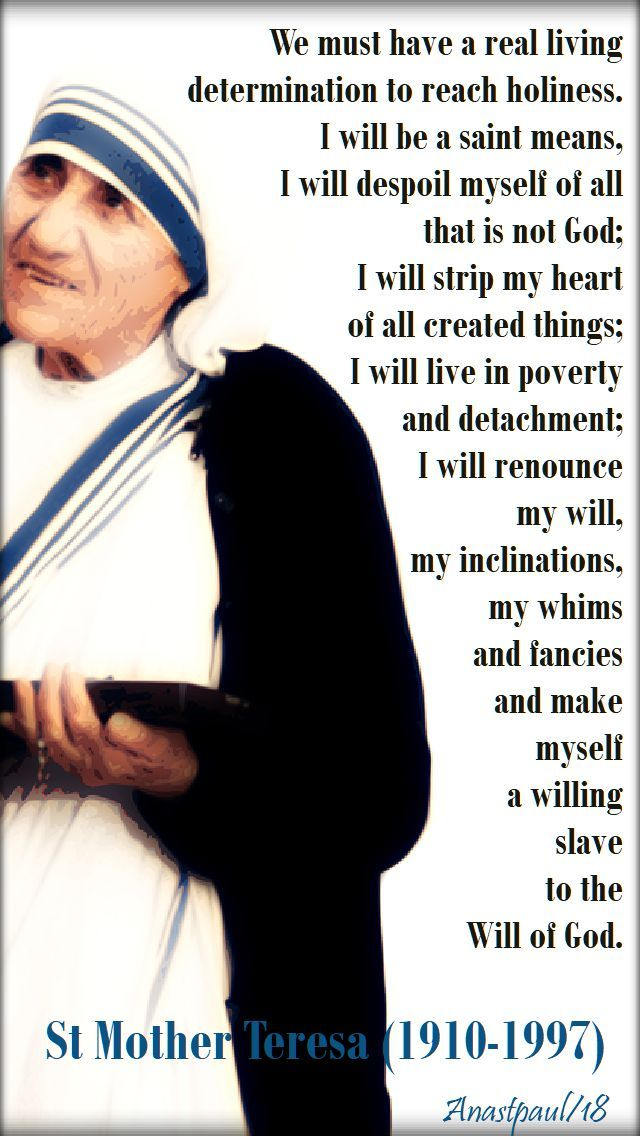 """""""We must have a real living determination to reach holiness.  I will be a saint means, I will despoil myself of all, that is not God;  I will strip my heart of all created things;  I will live in poverty and detachment;  I will renounce my will, my inclinations, my whims and fancies and make myself a willing slave to the will of God.""""  St Mother Teresa (1910-1997)#mypic"""