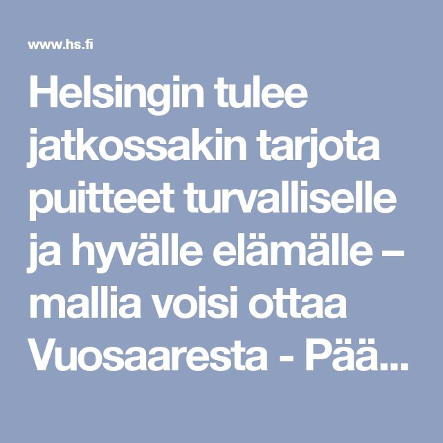 Helsingin tulee jatkossakin tarjota puitteet turvalliselle ja hyvälle elämälle – mallia voisi ottaa Vuosaaresta - Pääkirjoitus - Helsingin   Sanomat