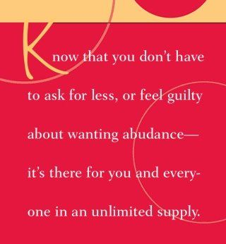 Know that you don't have to ask for less, or feel guilty about wanting abundance - it's there for you and everyone in an unlimited supply.~ Dr. Wayne Dyer: Inspiration Flowing, Abundance