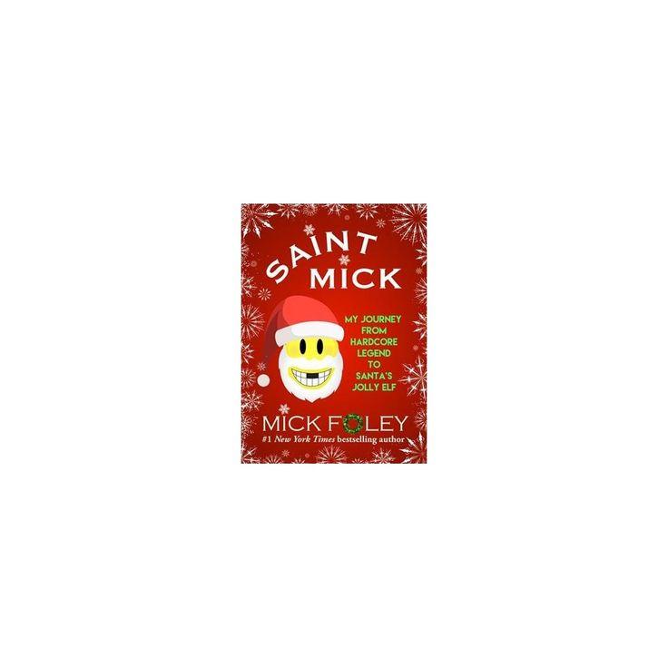 Saint Mick : My Journey from Hardcore Legend to Santa's Jolly Elf (Hardcover) (Mick Foley)