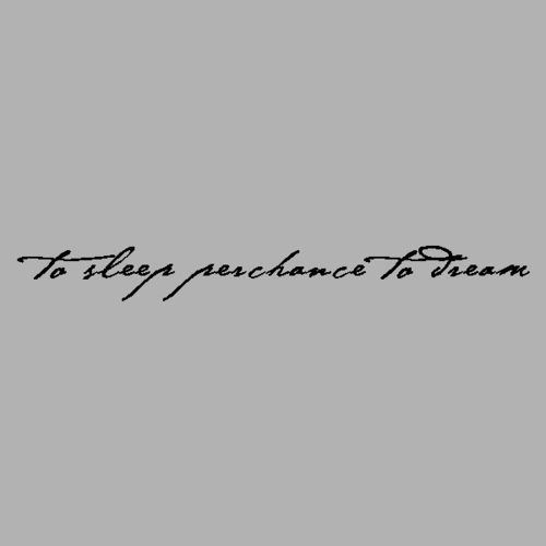 hamlet- to sleep perchance to dream... Loving the idea of this as a tattoo