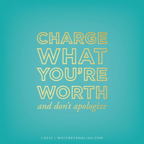 Charge what you're worth, and don't apologize.