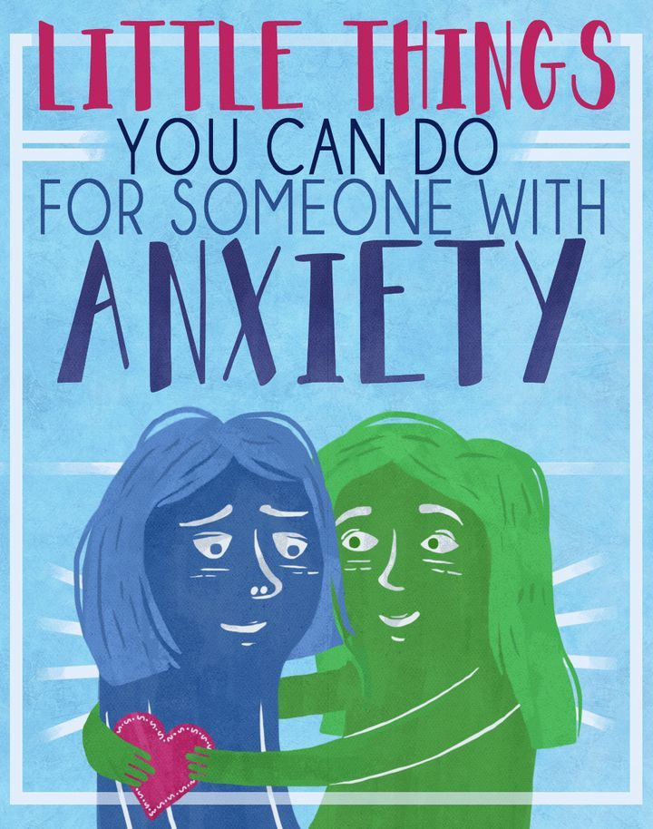 Little things you can do for someone with anxiety.