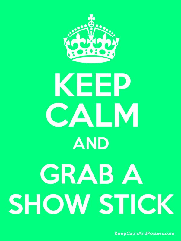 Keep Calm and GRAB A SHOW STICK :) and don't forget it on your way into the show ring... LIKE I ALWAYS DO!!!