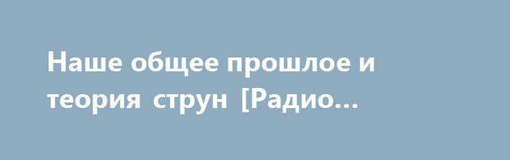 Наше общее прошлое и теория струн [Радио Кузичев] http://rusdozor.ru/2016/09/09/nashe-obshhee-proshloe-i-teoriya-strun-radio-kuzichev/  Наше общее прошлое и теория струн
