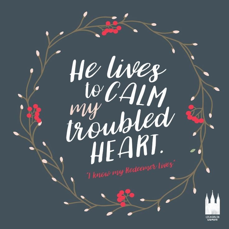 """""""He lives to calm my troubled heart."""" - I know that my Redeemer lives"""