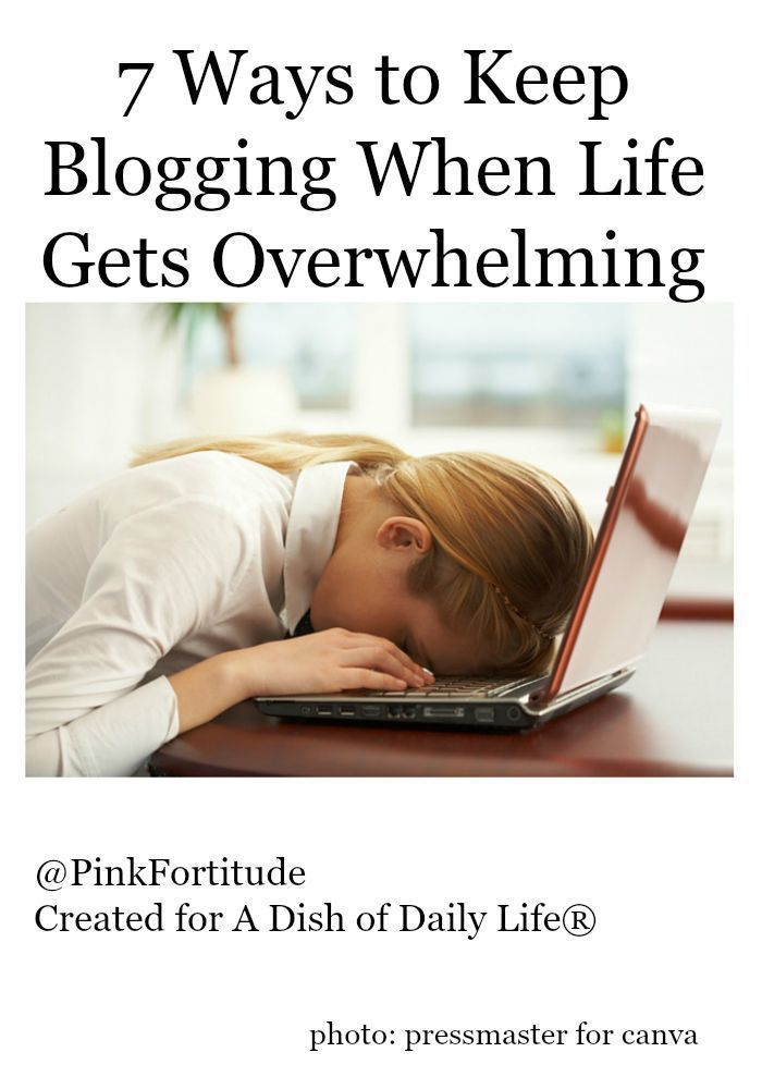 7 Ways to Keep Blogging When Life Gets Overwhelming by Pink Fortitude, LLC for Dish of Daily Life
