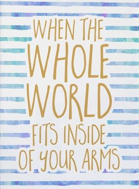 When the whole world fits inside of your arms. <3