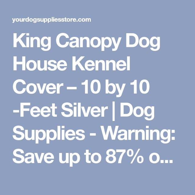 King Canopy Dog House Kennel Cover – 10 by 10 -Feet Silver | Dog Supplies - Warning: Save up to 87% on Dog Supplies and Dog Accessories at Our Online Pet Supply Shop