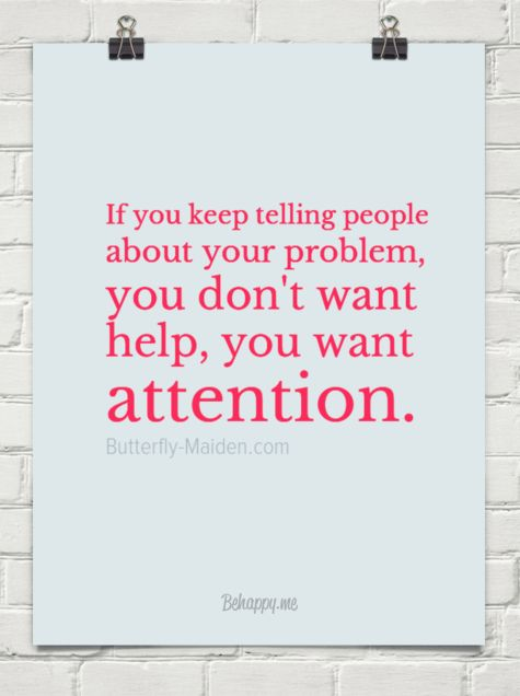 If you keep telling people about your problem, you don't want help, you want attention.