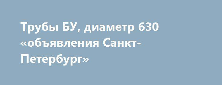 Трубы БУ, диаметр 630 «объявления Санкт-Петербург» http://www.mostransregion.ru/d_046/?adv_id=5835 Компания СТАЛЬНОЙ КОНТРАКТ реализует из наличия на складе и под заказ трубы лежалые и трубы БУ диаметром: 630*8, 630*9, 630*10, 630*11, 630*12 метров.  Товарный остаток продукции на складе  и толщину стенок просим уточнять у наших специалистов по телефону. Реализуем трубную продукцию в розницу и оптом. Организуем доставку трубы на Ваш объект. {{AutoHashTags}}
