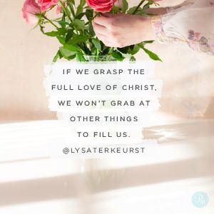 If we grasp the full love of Christ, we won't grab at other things to fill us. Or if we do, we'll sense it. We'll feel a prick in our spirit when our flesh makes frenzied swipes at happiness and we'll pause.  -Lysa TerKeurst
