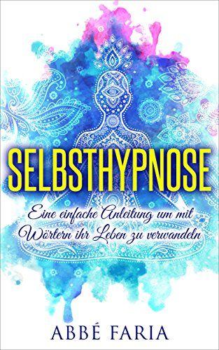 Selbsthypnose: Eine einfache Anleitung um mit Wörtern ihr Leben zu verwandeln: (Selbsthypnose, hypnose, selbsthypnose abnehmen, meditation)