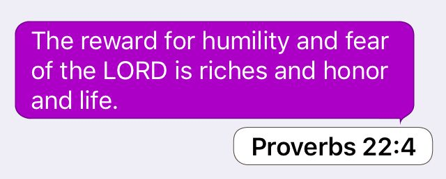 Proverbs 22:4: The reward for humility and fear of the LORD is riches and honor and life.