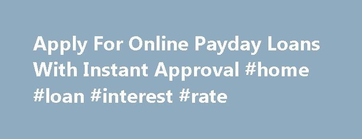 Apply For Online Payday Loans With Instant Approval #home #loan #interest #rate http://loans.nef2.com/2017/04/26/apply-for-online-payday-loans-with-instant-approval-home-loan-interest-rate/  #online payday loans instant approval # Apply For Online Payday Loans With Instant Approval If you re ready to apply for online payday loans start here. When a financial emergency strikes and you have no spare cash to meet the…  Read more
