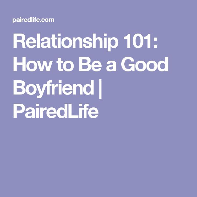 Relationship 101: How to Be a Good Boyfriend | PairedLife