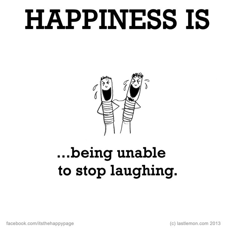 Happiness is being unable to stop laughing. :-D