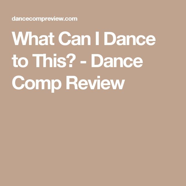 What Can I Dance to This? - Dance Comp Review