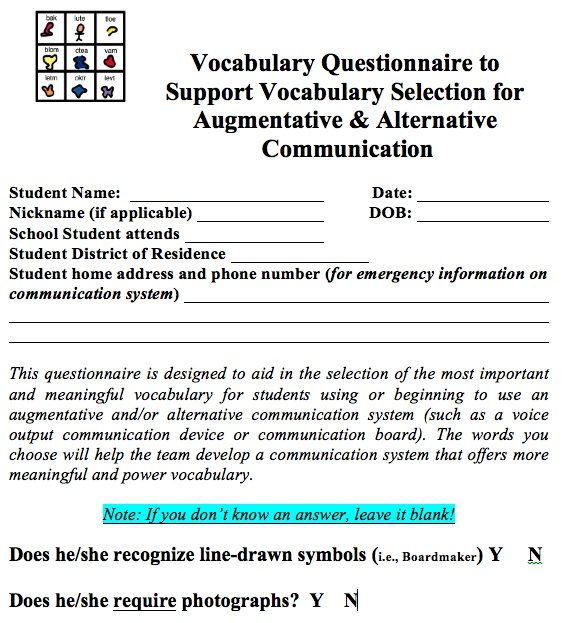 Vocabulary Questionnaire for AAC Vocabulary Selection that I created with my colleague Laurie McGowan.  We based this questionnaire on a questionnaire created by Janice Light. Thanks, Janice! CLARIFICATION: This document helps us tremendously when trying to determine what fringe words are necessary to add the the all-important CORE.  We use this to customize a CORE user. It also helps target which core will be more meaningful to introduce first by showing motivators  favorite activities.