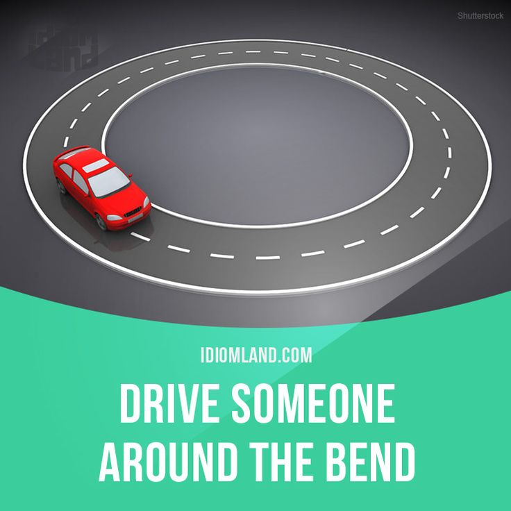 """""""Drive someone around the bend"""" means """"to irritate, to make someone angry"""".  Example: My children always drive me around the bend when they are tired and in a bad mood."""