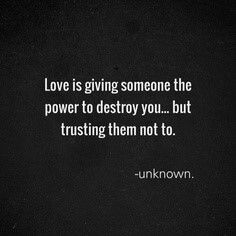 Love is giving someone the power to destroy you...but trusting them not to.