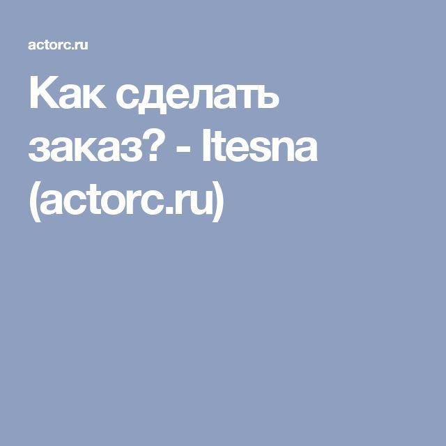 Как сделать заказ? - Itesna (actorc.ru)