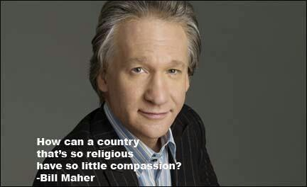 "Bill Maher quote. "" How can a country that is so religious, have so little compassion?"""