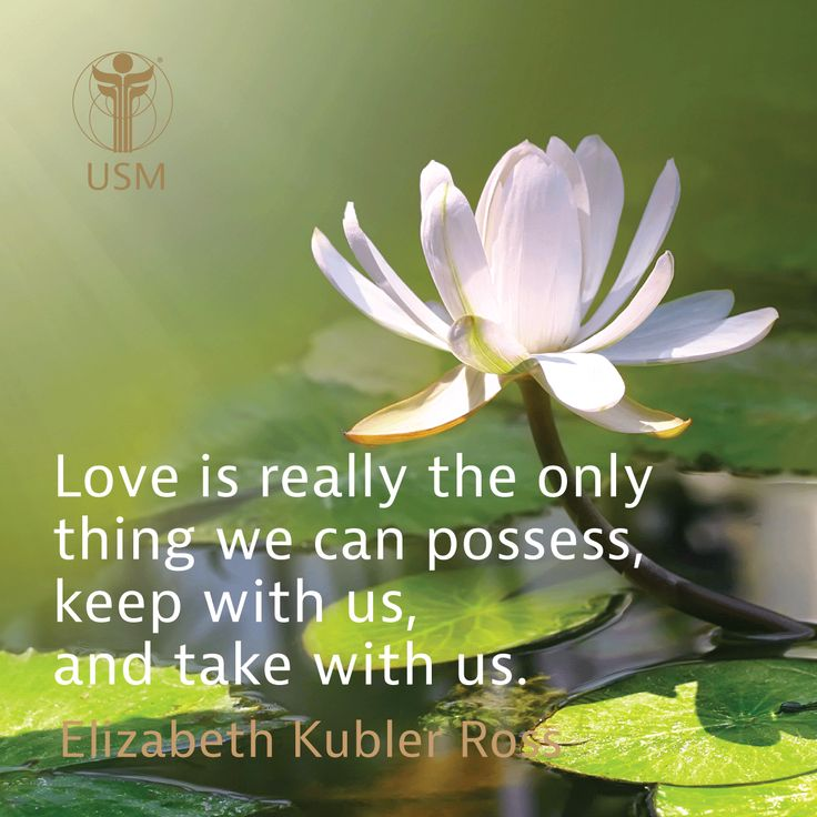 """Love is really the only thing we can possess, keep with us, and take with us."" -Elizabeth Kubler Ross Quote"