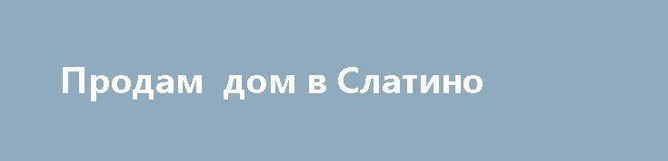 Продам  дом в Слатино http://brandar.net/ru/a/ad/prodam-dom-v-slatino-13/  Продам дом 1975г. шлакоблок-кирпич, 5 комнат, h- 3 метра, газовое отопление, удобства. душевая-кабинка. хозпостройки. школа,садик, магазин, церква, ж/д 5-7 минут