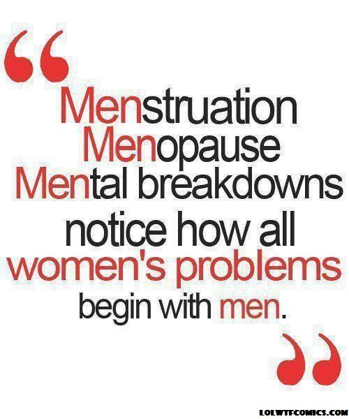"""""""MENstruation, MENopause, MENtal breakdowns...Notice how all women's problems begin with men?"""" #Quotes"""